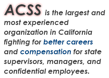ACSS is the largest, most experienced organization in California fighting for better careers and compensation for state supervisors, managers, and confidential employees.